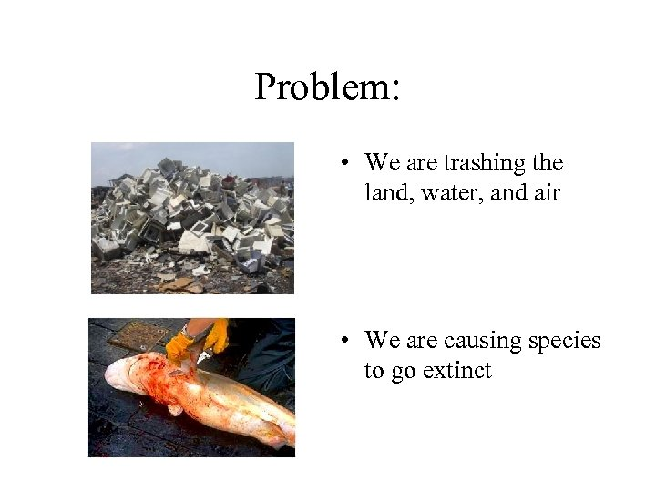 Problem: • We are trashing the land, water, and air • We are causing