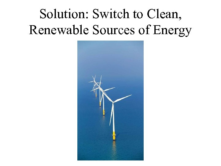 Solution: Switch to Clean, Renewable Sources of Energy
