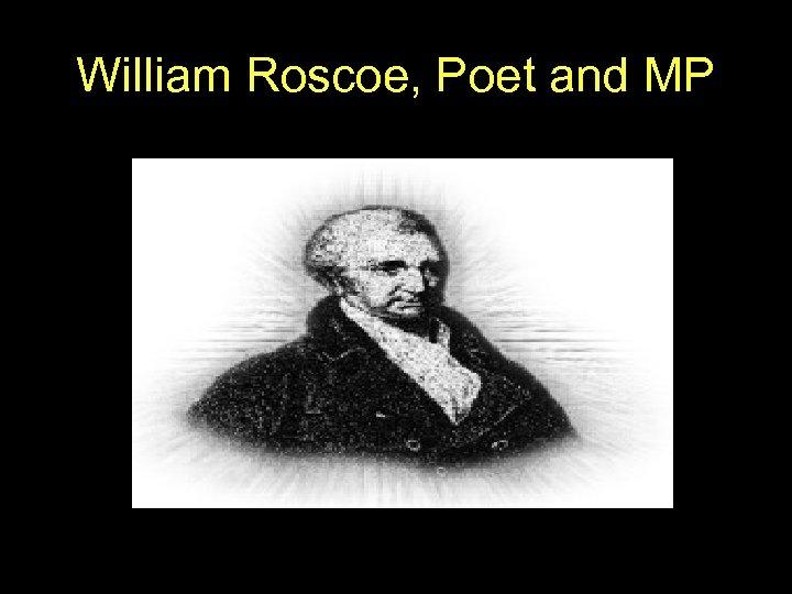 William Roscoe, Poet and MP
