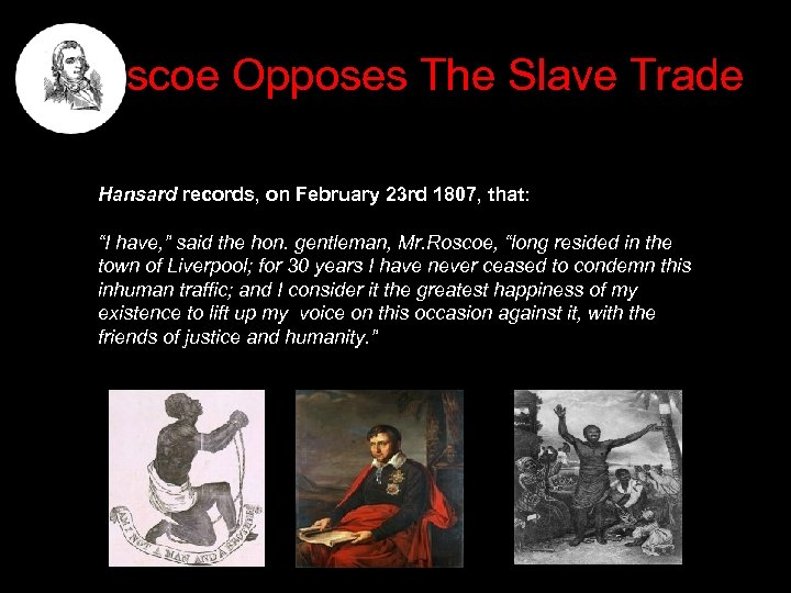 "Roscoe Opposes The Slave Trade Hansard records, on February 23 rd 1807, that: ""I"