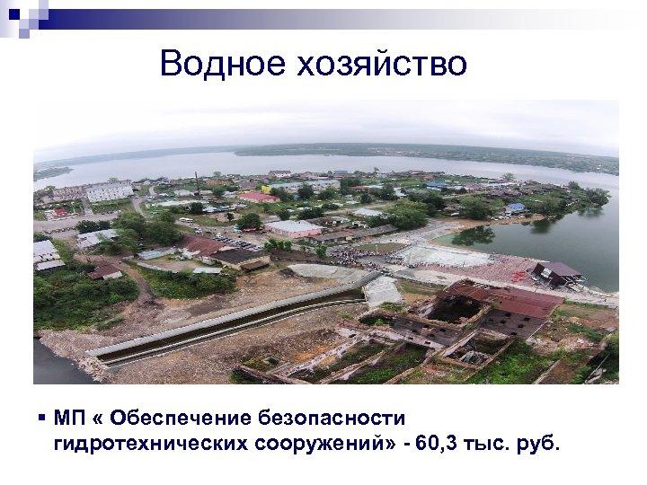 Водное хозяйство § МП « Обеспечение безопасности гидротехнических сооружений» - 60, 3 тыс. руб.