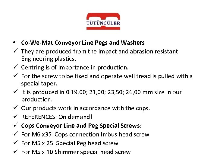 • Co-We-Mat Conveyor Line Pegs and Washers ü They are produced from the