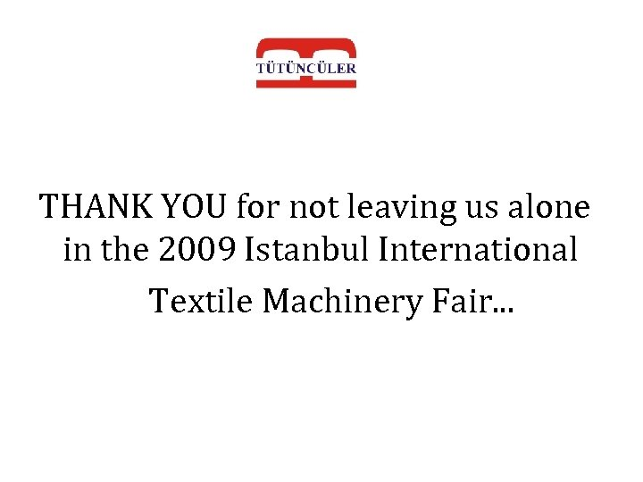 THANK YOU for not leaving us alone in the 2009 Istanbul International Textile Machinery