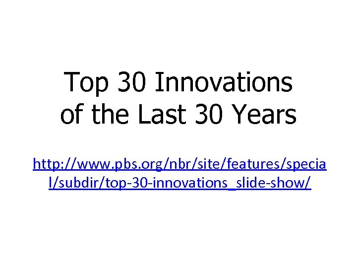 Top 30 Innovations of the Last 30 Years http: //www. pbs. org/nbr/site/features/specia l/subdir/top-30 -innovations_slide-show/