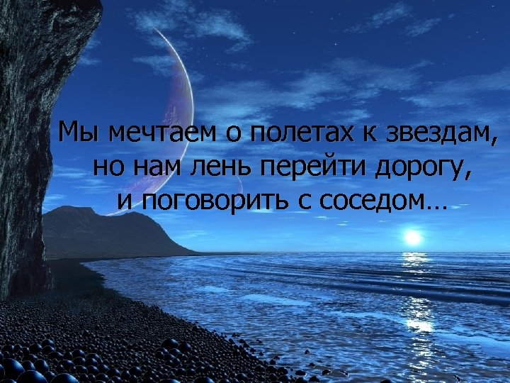 Мы мечтаем о полетах к звездам, но нам лень перейти дорогу, и поговорить с