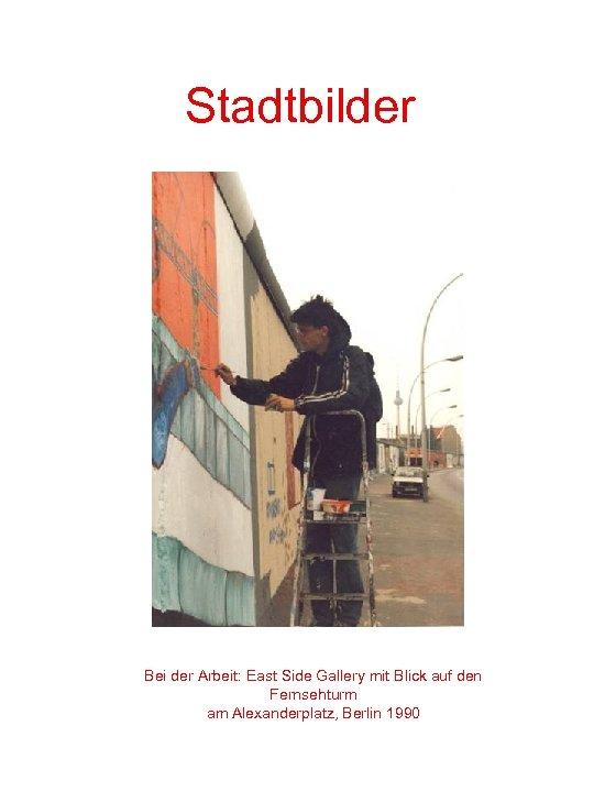 Stadtbilder Bei der Arbeit: East Side Gallery mit Blick auf den Fernsehturm am Alexanderplatz,