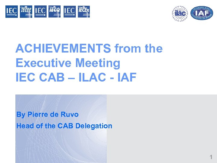 ACHIEVEMENTS from the Executive Meeting IEC CAB – ILAC - IAF By Pierre de