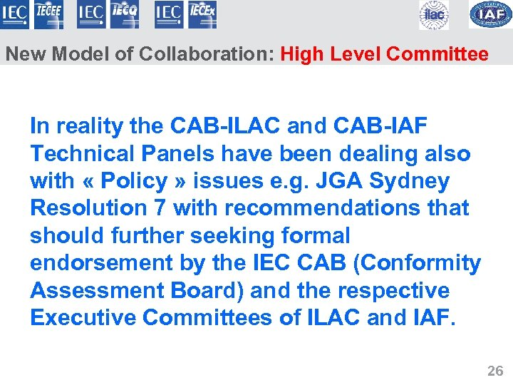 New Model of Collaboration: High Level Committee In reality the CAB-ILAC and CAB-IAF Technical