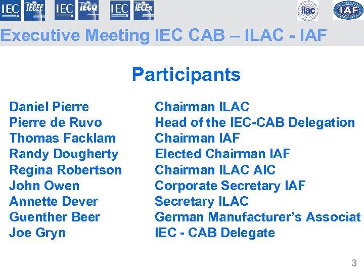 Executive Meeting IEC CAB – ILAC - IAF Participants Daniel Pierre Chairman ILAC Pierre