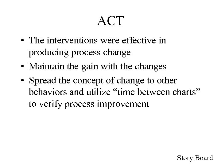 ACT • The interventions were effective in producing process change • Maintain the gain