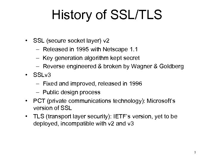 History of SSL/TLS • SSL (secure socket layer) v 2 – Released in 1995