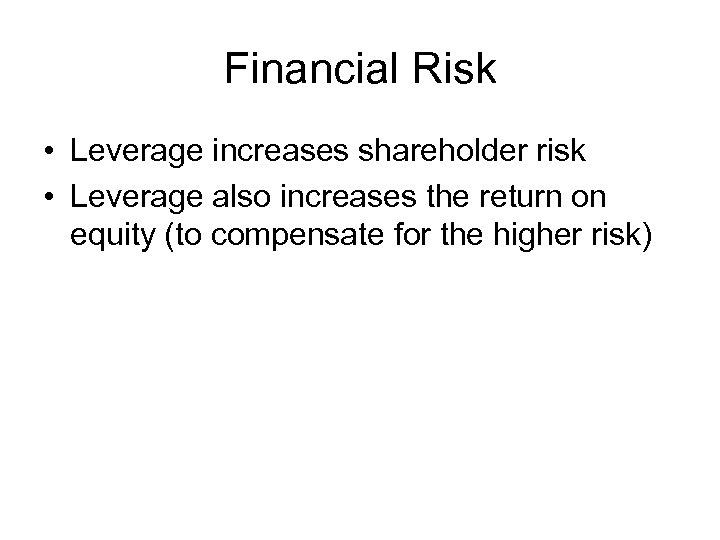 Financial Risk • Leverage increases shareholder risk • Leverage also increases the return on