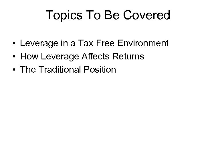 Topics To Be Covered • Leverage in a Tax Free Environment • How Leverage