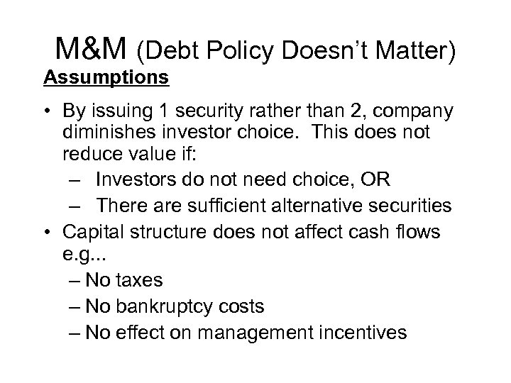 M&M (Debt Policy Doesn't Matter) Assumptions • By issuing 1 security rather than 2,