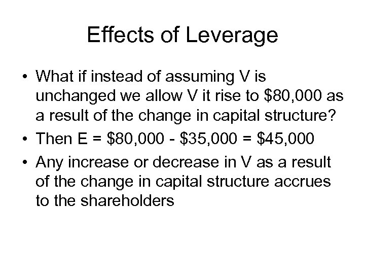 Effects of Leverage • What if instead of assuming V is unchanged we allow