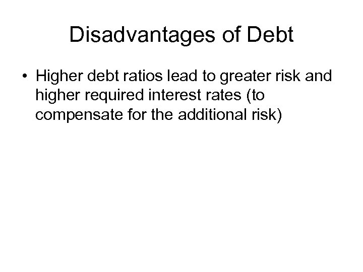 Disadvantages of Debt • Higher debt ratios lead to greater risk and higher required