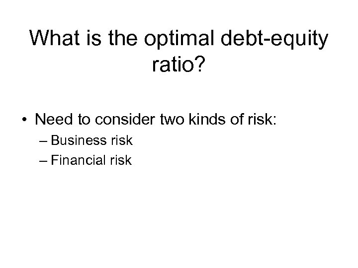 What is the optimal debt-equity ratio? • Need to consider two kinds of risk:
