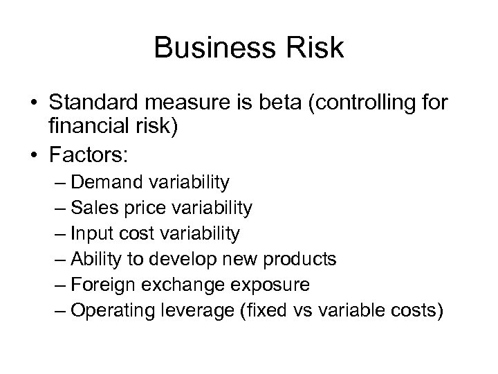 Business Risk • Standard measure is beta (controlling for financial risk) • Factors: –