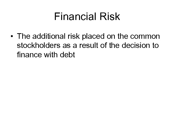 Financial Risk • The additional risk placed on the common stockholders as a result