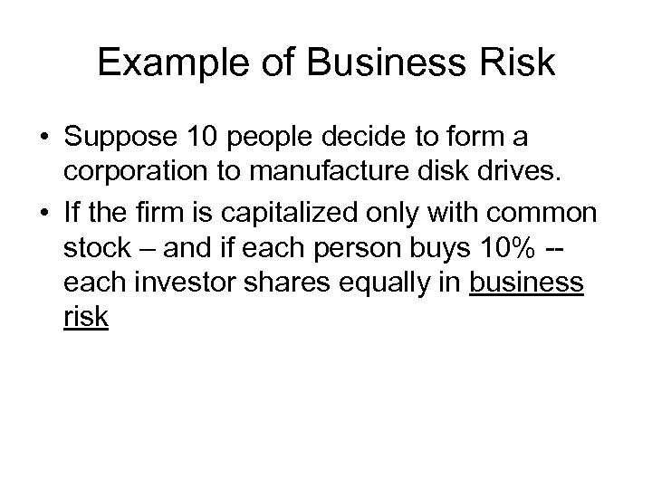 Example of Business Risk • Suppose 10 people decide to form a corporation to
