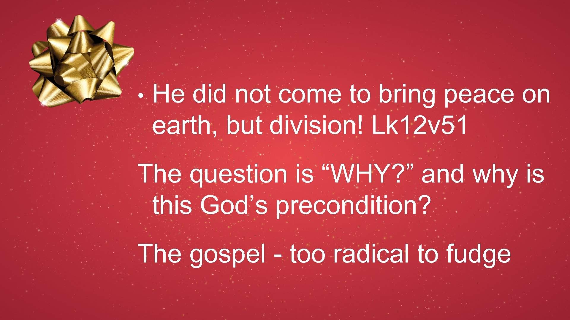 • He did not come to bring peace on earth, but division! Lk