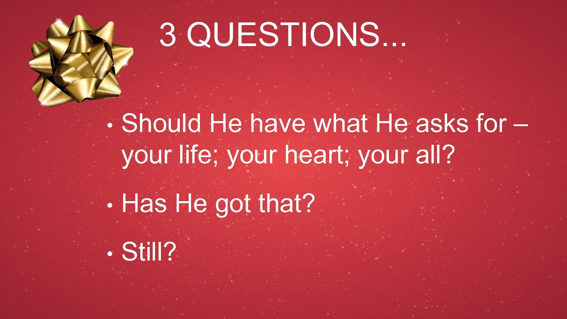 3 QUESTIONS. . . • Should He have what He asks for – your