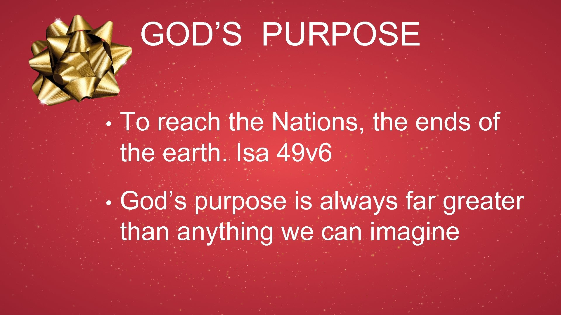 GOD'S PURPOSE • To reach the Nations, the ends of the earth. Isa 49