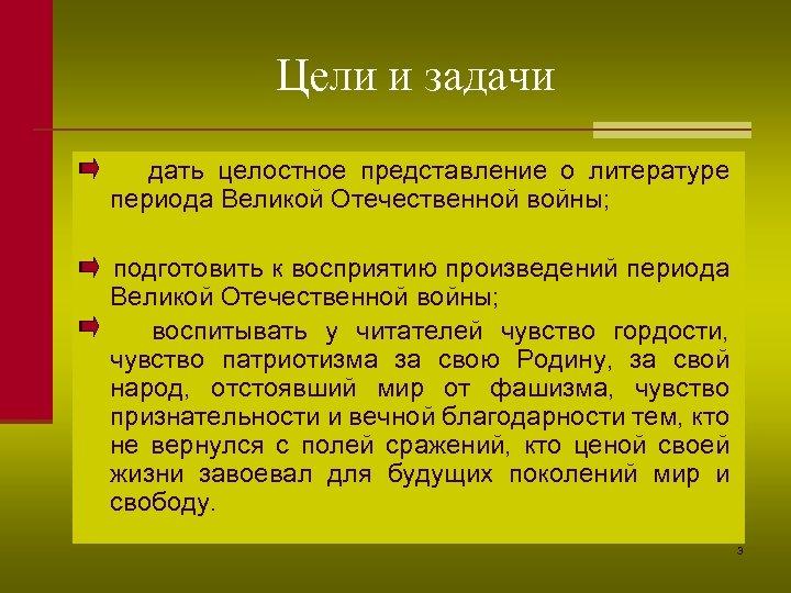 Цели и задачи дать целостное представление о литературе периода Великой Отечественной войны; подготовить к
