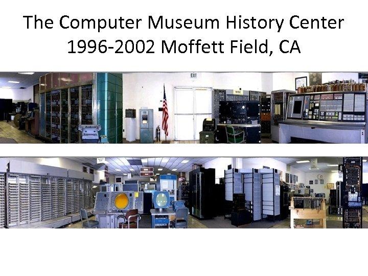 The Computer Museum History Center 1996 -2002 Moffett Field, CA