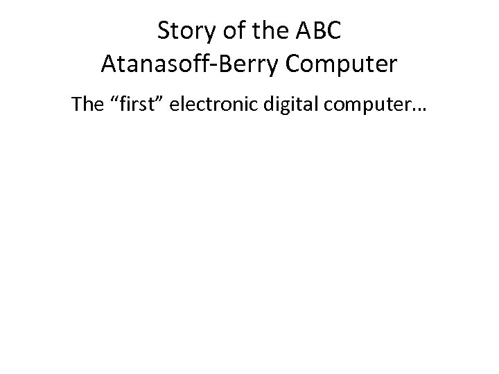 """Story of the ABC Atanasoff-Berry Computer The """"first"""" electronic digital computer…"""