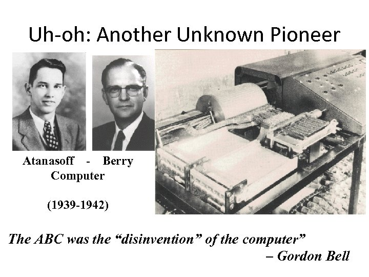 Uh-oh: Another Unknown Pioneer Atanasoff - Berry Computer (1939 -1942) The ABC was the