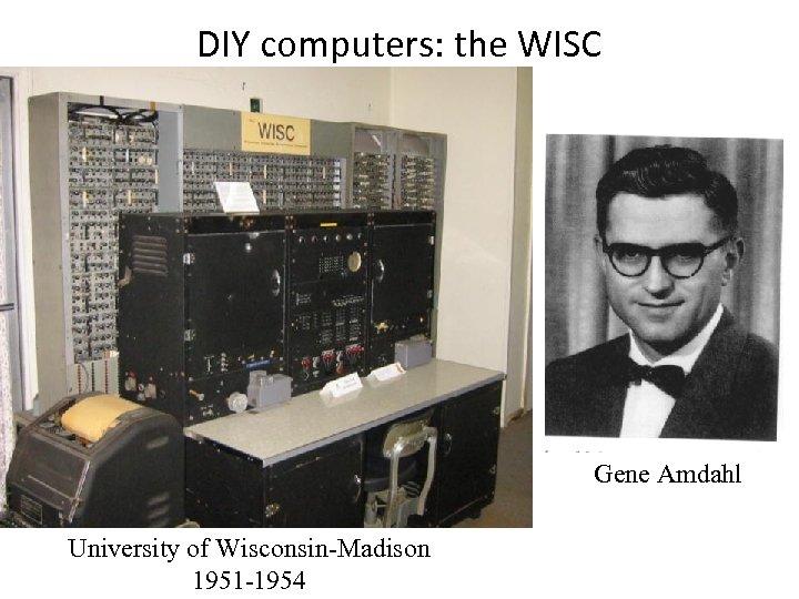 DIY computers: the WISC Gene Amdahl University of Wisconsin-Madison 1951 -1954