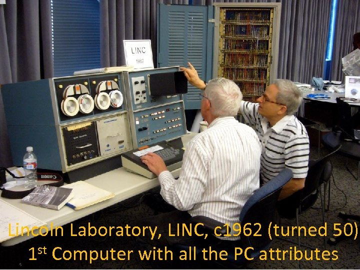 Lincoln Laboratory, LINC, c 1962 (turned 50) 1 st Computer with all the PC