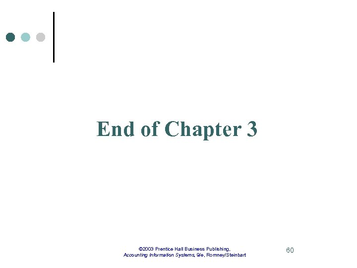 End of Chapter 3 © 2003 Prentice Hall Business Publishing, Accounting Information Systems, 9/e,