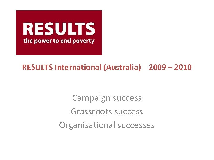RESULTS International (Australia) 2009 – 2010 Campaign success Grassroots success Organisational successes