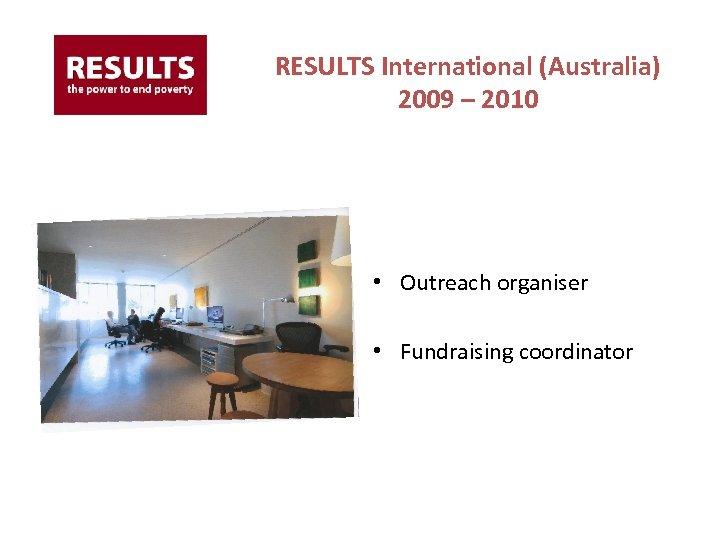 RESULTS International (Australia) 2009 – 2010 • Outreach organiser • Fundraising coordinator