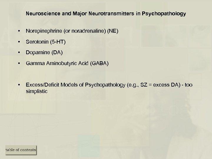 Neuroscience and Major Neurotransmitters in Psychopathology • Norepinephrine (or noradrenaline) (NE) • Serotonin (5