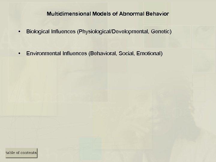 Multidimensional Models of Abnormal Behavior • Biological Influences (Physiological/Developmental, Genetic) • Environmental Influences (Behavioral,