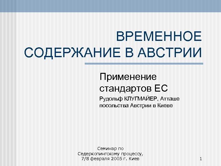ВРЕМЕННОЕ СОДЕРЖАНИЕ В АВСТРИИ Применение стандартов ЕС Рудольф КЛУГМАЙЕР, Атташе посольства Австрии в Киеве