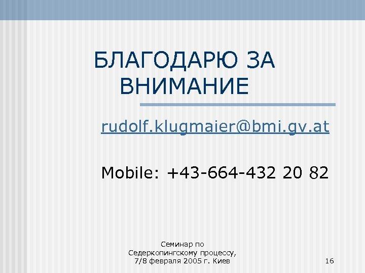 БЛАГОДАРЮ ЗА ВНИМАНИЕ rudolf. klugmaier@bmi. gv. at Mobile: +43 -664 -432 20 82 Семинар