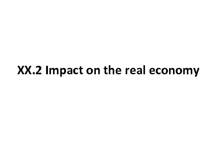 XX. 2 Impact on the real economy