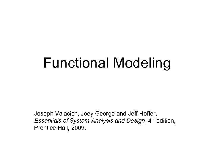 Functional Modeling Joseph Valacich, Joey George and Jeff Hoffer, Essentials of System Analysis and
