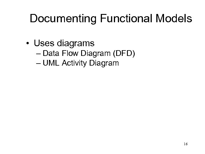Documenting Functional Models • Uses diagrams – Data Flow Diagram (DFD) – UML Activity