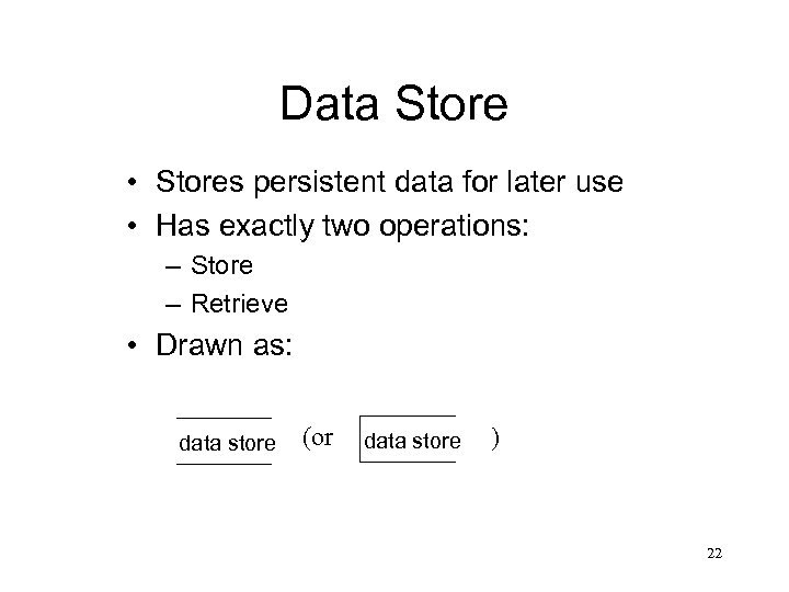 Data Store • Stores persistent data for later use • Has exactly two operations:
