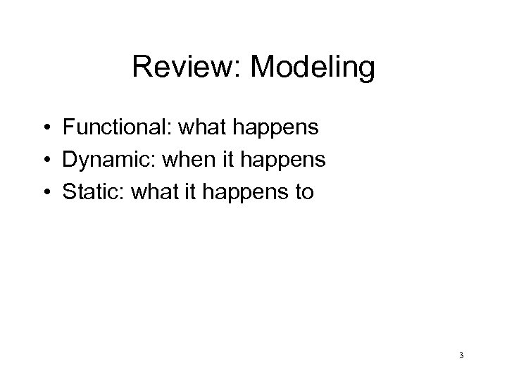 Review: Modeling • Functional: what happens • Dynamic: when it happens • Static: what