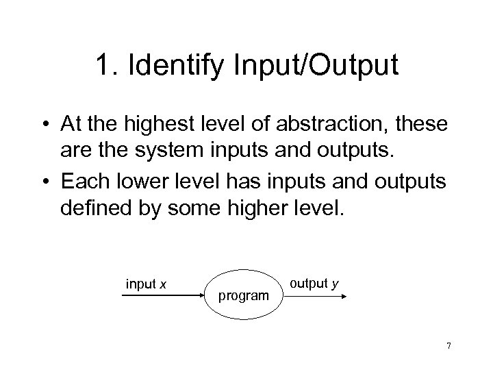 1. Identify Input/Output • At the highest level of abstraction, these are the system