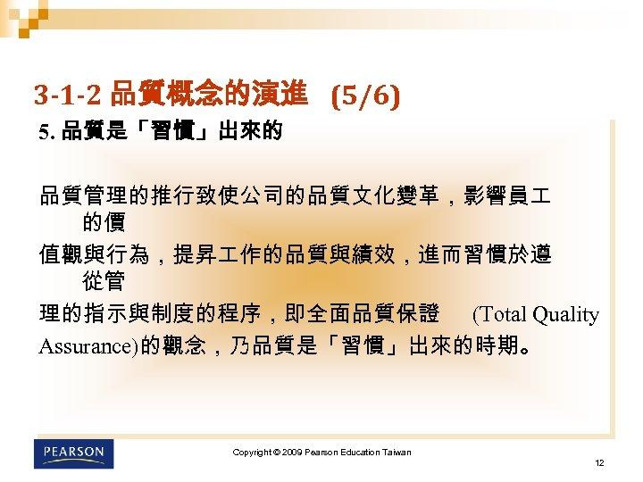 3 -1 -2 品質概念的演進 (5/6) 5. 品質是「習慣」出來的 品質管理的推行致使公司的品質文化變革,影響員 的價 值觀與行為,提昇 作的品質與績效,進而習慣於遵 從管 理的指示與制度的程序,即全面品質保證 (Total