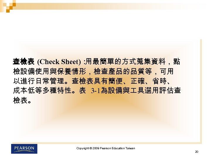 查檢表 (Check Sheet): 用最簡單的方式蒐集資料,點 檢設備使用與保養情形,檢查產品的品質等,可用 以進行日常管理。查檢表具有簡便、正確、省時、 成本低等多種特性。表 3 -1為設備與 具選用評估查 檢表。 Copyright © 2009