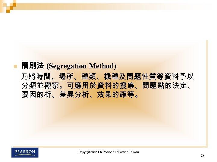 n 層別法 (Segregation Method) 乃將時間、場所、種類、機種及問題性質等資料予以 分類並觀察。可應用於資料的搜集、問題點的決定、 要因的析、差異分析、效果的確等。 Copyright © 2009 Pearson Education Taiwan 23