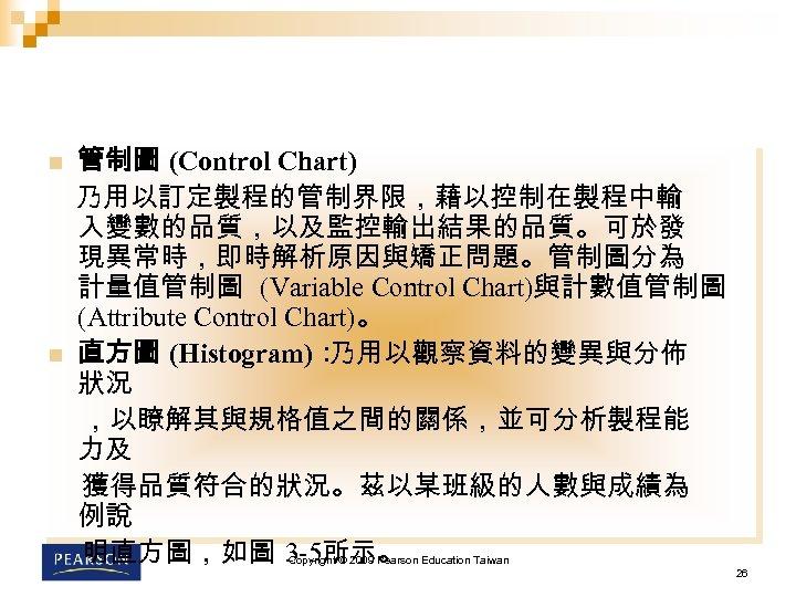 n n 管制圖 (Control Chart) 乃用以訂定製程的管制界限,藉以控制在製程中輸 入變數的品質,以及監控輸出結果的品質。可於發 現異常時,即時解析原因與矯正問題。管制圖分為 計量值管制圖 (Variable Control Chart)與計數值管制圖 (Attribute Control
